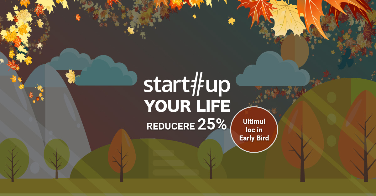 Startup Your Life - ultimul loc disponibil la Early Bird!