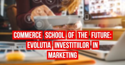 Commerce School of the Future #3 - Cum au evoluat investițiile în marketing?